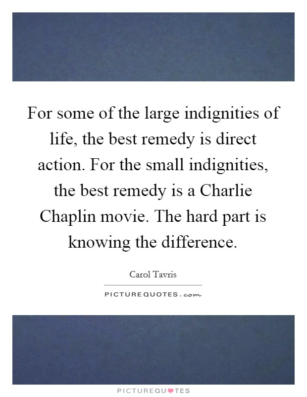 For some of the large indignities of life, the best remedy is direct action. For the small indignities, the best remedy is a Charlie Chaplin movie. The hard part is knowing the difference Picture Quote #1