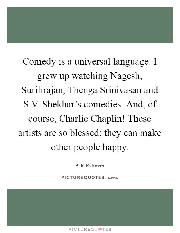 Comedy is a universal language. I grew up watching Nagesh, Surilirajan, Thenga Srinivasan and S.V. Shekhar's comedies. And, of course, Charlie Chaplin! These artists are so blessed: they can make other people happy Picture Quote #1