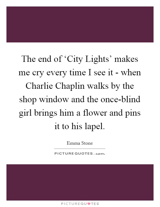 The end of 'City Lights' makes me cry every time I see it - when Charlie Chaplin walks by the shop window and the once-blind girl brings him a flower and pins it to his lapel Picture Quote #1