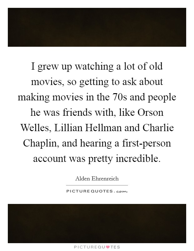 I grew up watching a lot of old movies, so getting to ask about making movies in the  70s and people he was friends with, like Orson Welles, Lillian Hellman and Charlie Chaplin, and hearing a first-person account was pretty incredible Picture Quote #1