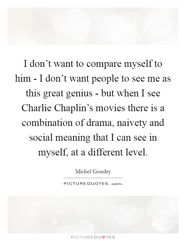 I don't want to compare myself to him - I don't want people to see me as this great genius - but when I see Charlie Chaplin's movies there is a combination of drama, naivety and social meaning that I can see in myself, at a different level Picture Quote #1