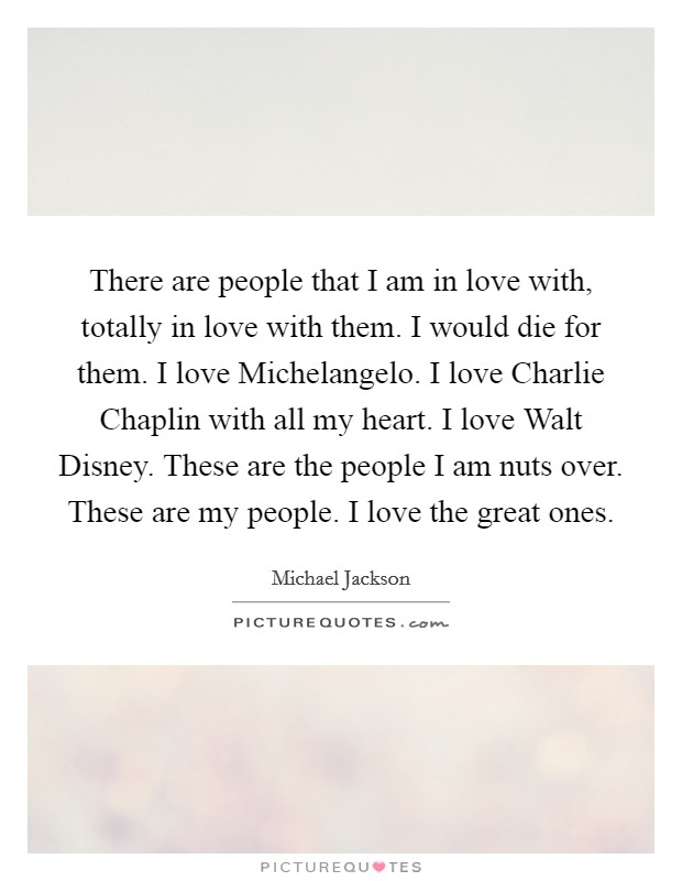 There are people that I am in love with, totally in love with them. I would die for them. I love Michelangelo. I love Charlie Chaplin with all my heart. I love Walt Disney. These are the people I am nuts over. These are my people. I love the great ones Picture Quote #1