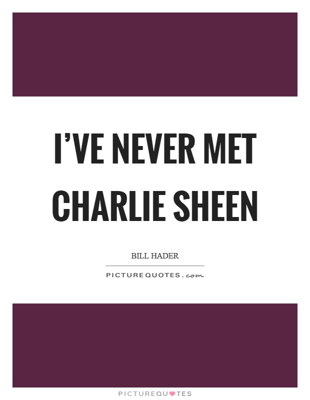 I've never met Charlie Sheen Picture Quote #1