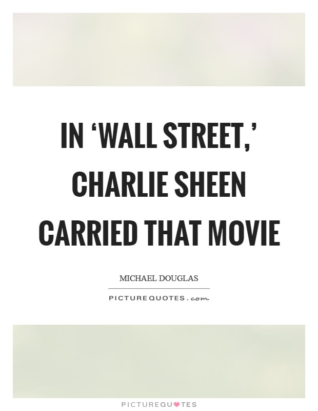 In 'Wall Street,' Charlie Sheen carried that movie Picture Quote #1