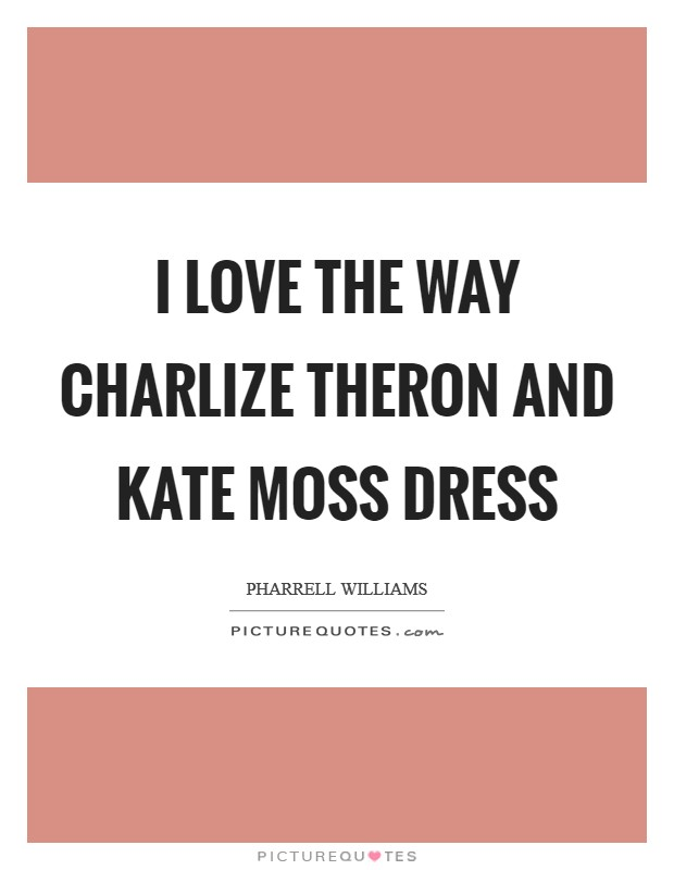 I love the way Charlize Theron and Kate Moss dress Picture Quote #1