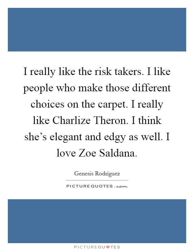 I really like the risk takers. I like people who make those different choices on the carpet. I really like Charlize Theron. I think she's elegant and edgy as well. I love Zoe Saldana Picture Quote #1