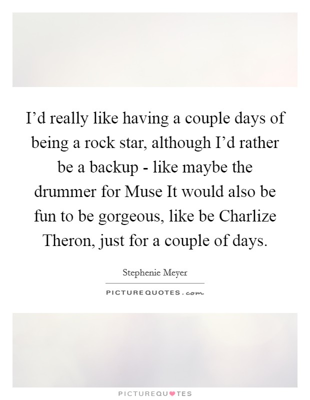 I'd really like having a couple days of being a rock star, although I'd rather be a backup - like maybe the drummer for Muse It would also be fun to be gorgeous, like be Charlize Theron, just for a couple of days Picture Quote #1
