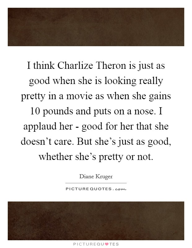 I think Charlize Theron is just as good when she is looking really pretty in a movie as when she gains 10 pounds and puts on a nose. I applaud her - good for her that she doesn't care. But she's just as good, whether she's pretty or not Picture Quote #1