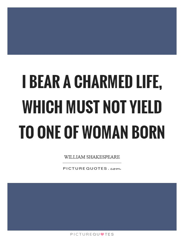 I bear a charmed life, which must not yield To one of woman born Picture Quote #1