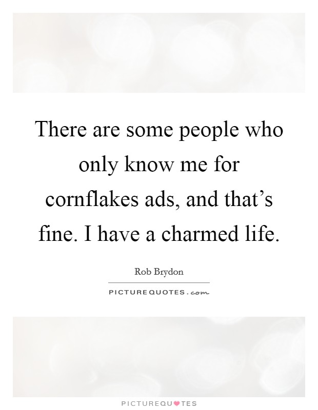 There are some people who only know me for cornflakes ads, and that's fine. I have a charmed life Picture Quote #1