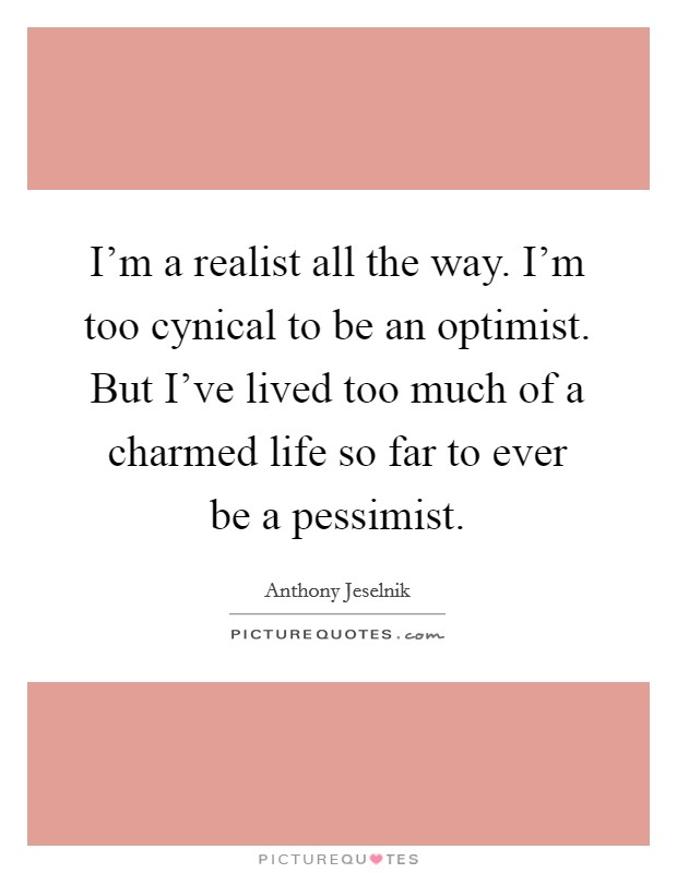 I'm a realist all the way. I'm too cynical to be an optimist. But I've lived too much of a charmed life so far to ever be a pessimist Picture Quote #1