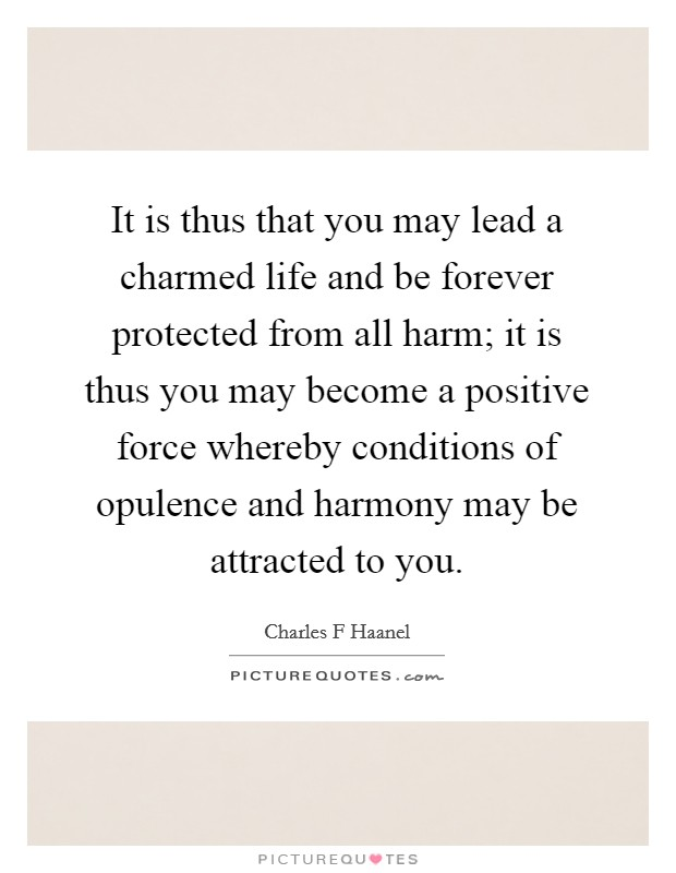 It is thus that you may lead a charmed life and be forever protected from all harm; it is thus you may become a positive force whereby conditions of opulence and harmony may be attracted to you Picture Quote #1