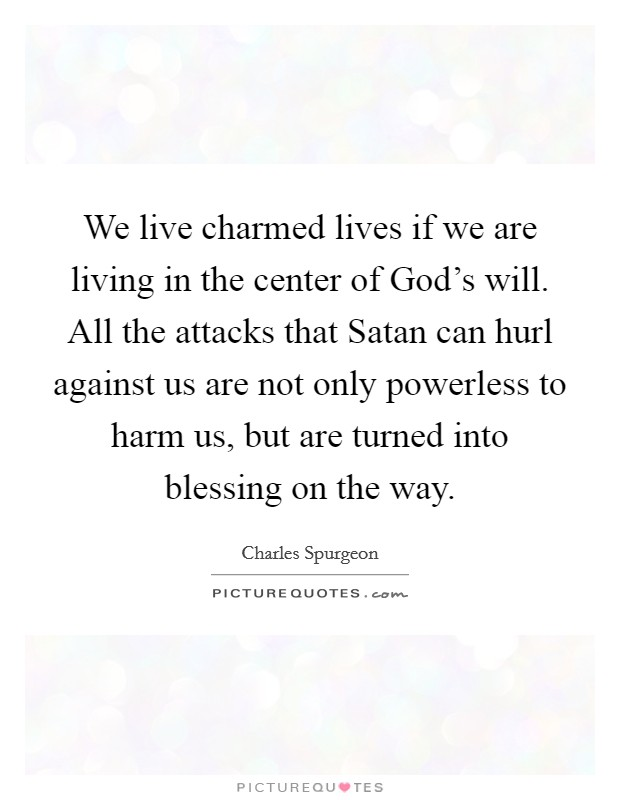 We live charmed lives if we are living in the center of God's will. All the attacks that Satan can hurl against us are not only powerless to harm us, but are turned into blessing on the way Picture Quote #1
