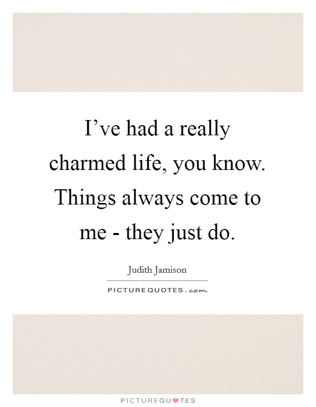 I've had a really charmed life, you know. Things always come to me - they just do Picture Quote #1