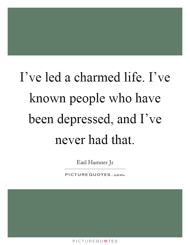I've led a charmed life. I've known people who have been depressed, and I've never had that Picture Quote #1