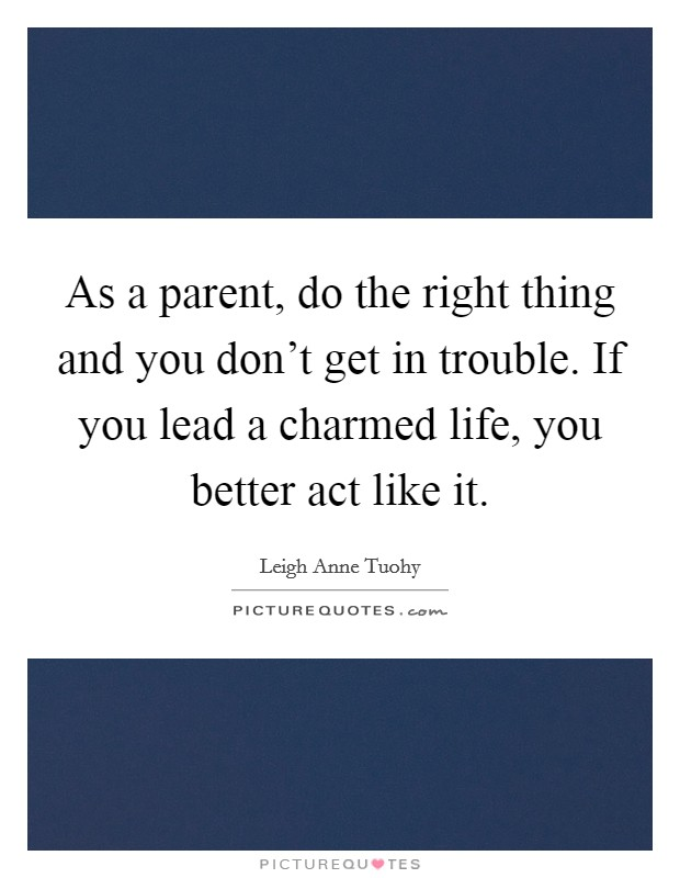 As a parent, do the right thing and you don't get in trouble. If you lead a charmed life, you better act like it Picture Quote #1