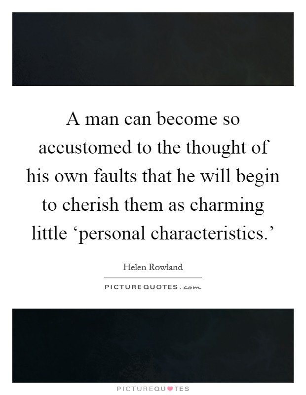 A man can become so accustomed to the thought of his own faults that he will begin to cherish them as charming little 'personal characteristics.' Picture Quote #1