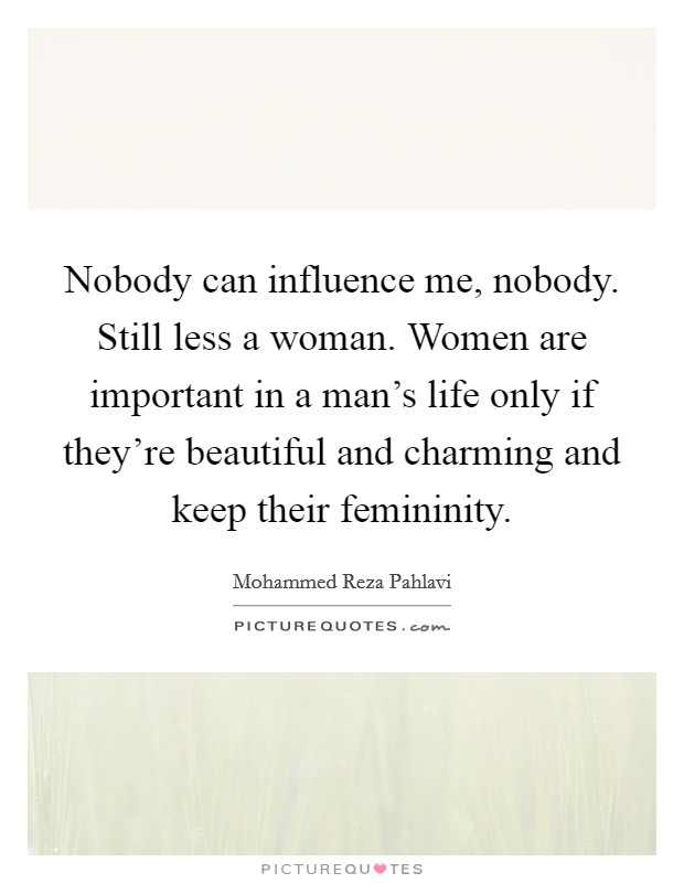 Nobody can influence me, nobody. Still less a woman. Women are important in a man's life only if they're beautiful and charming and keep their femininity Picture Quote #1