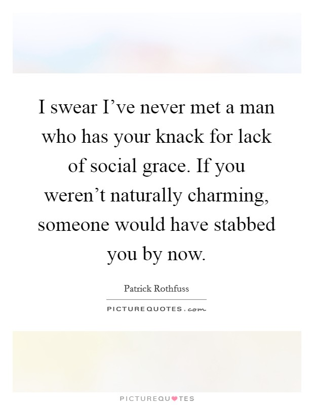 I swear I've never met a man who has your knack for lack of social grace. If you weren't naturally charming, someone would have stabbed you by now Picture Quote #1