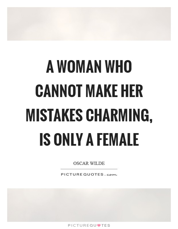 A woman who cannot make her mistakes charming, is only a female Picture Quote #1