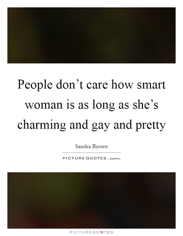 People don't care how smart woman is as long as she's charming and gay and pretty Picture Quote #1