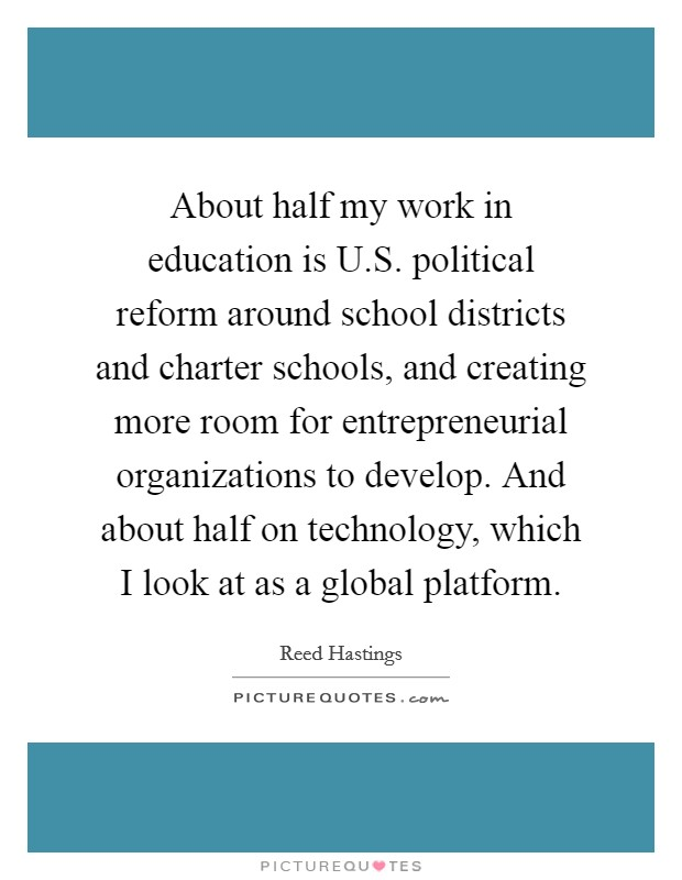 About half my work in education is U.S. political reform around school districts and charter schools, and creating more room for entrepreneurial organizations to develop. And about half on technology, which I look at as a global platform Picture Quote #1