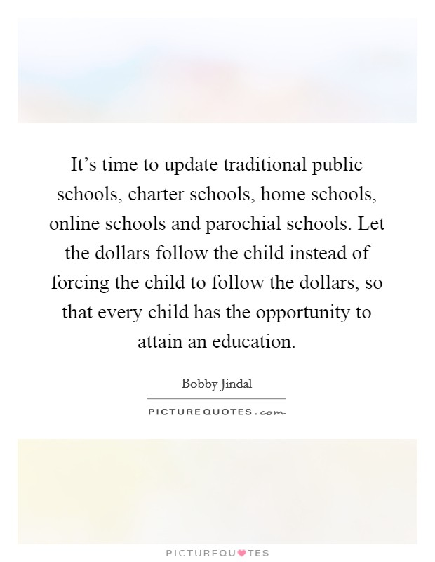 It's time to update traditional public schools, charter schools, home schools, online schools and parochial schools. Let the dollars follow the child instead of forcing the child to follow the dollars, so that every child has the opportunity to attain an education Picture Quote #1