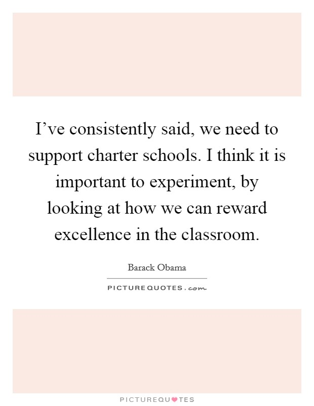 I've consistently said, we need to support charter schools. I think it is important to experiment, by looking at how we can reward excellence in the classroom Picture Quote #1
