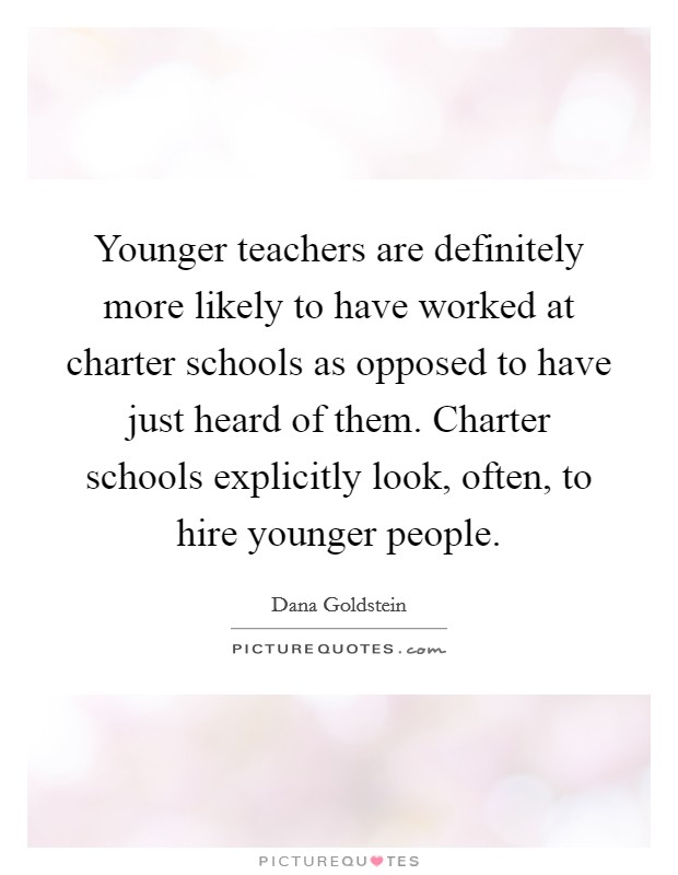 Younger teachers are definitely more likely to have worked at charter schools as opposed to have just heard of them. Charter schools explicitly look, often, to hire younger people Picture Quote #1