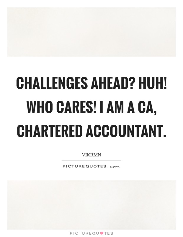 Challenges Ahead? Huh! Who cares! I am a CA, Chartered Accountant Picture Quote #1