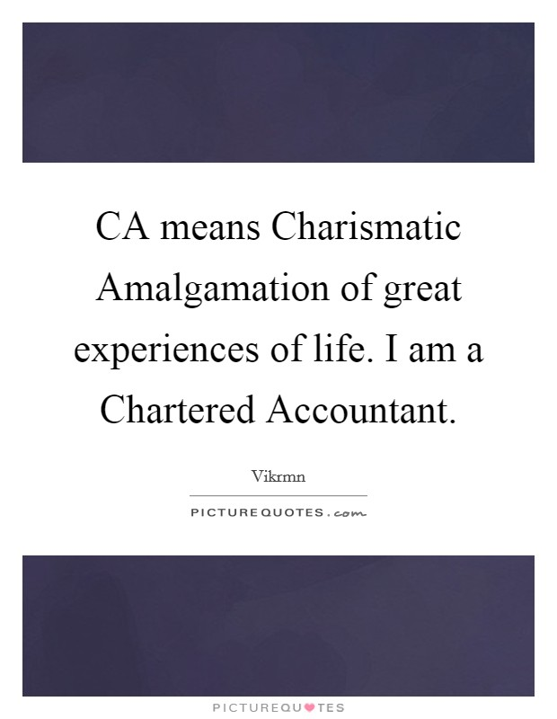 CA means Charismatic Amalgamation of great experiences of life. I am a Chartered Accountant Picture Quote #1