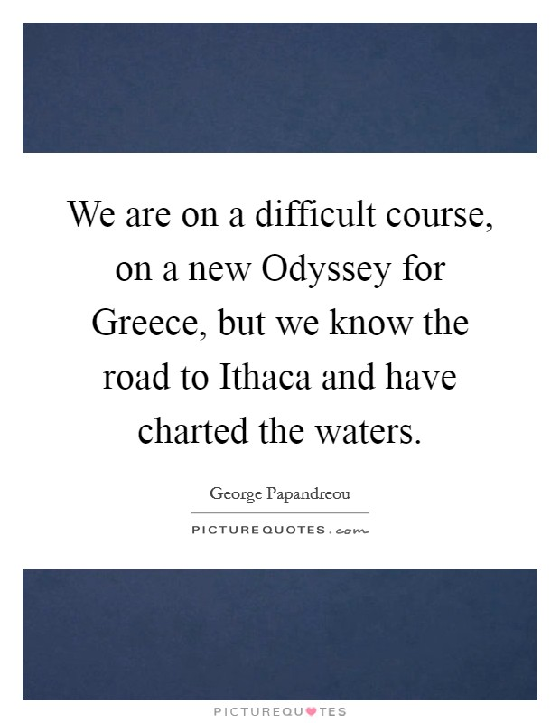 We are on a difficult course, on a new Odyssey for Greece, but we know the road to Ithaca and have charted the waters Picture Quote #1