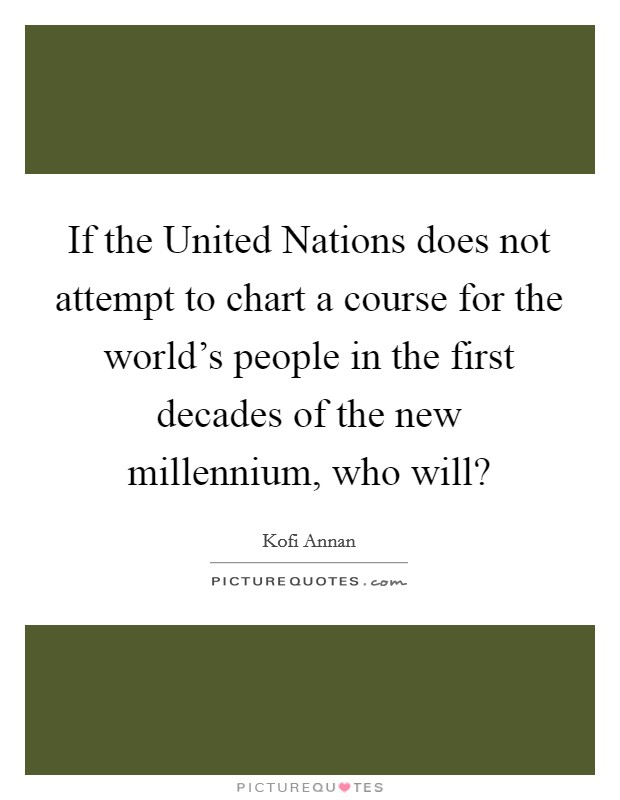 If the United Nations does not attempt to chart a course for the world's people in the first decades of the new millennium, who will? Picture Quote #1