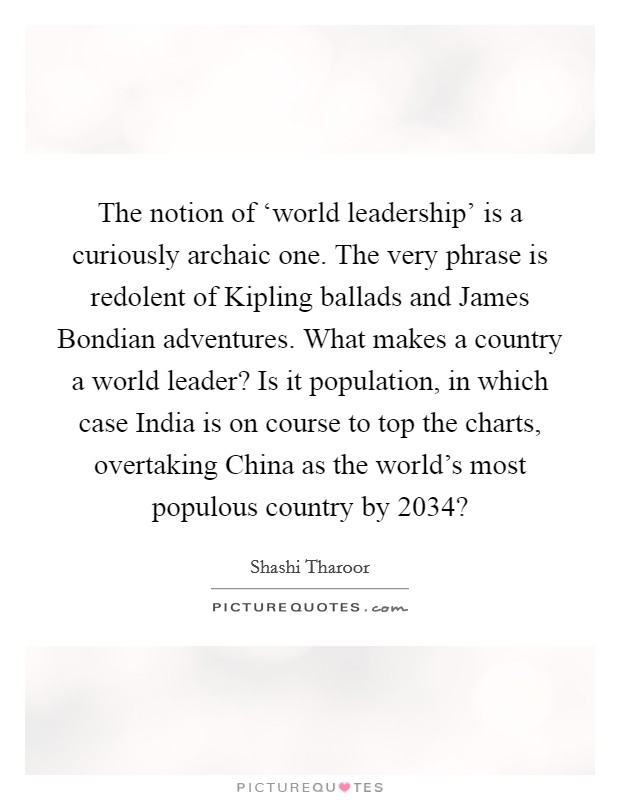 The notion of 'world leadership' is a curiously archaic one. The very phrase is redolent of Kipling ballads and James Bondian adventures. What makes a country a world leader? Is it population, in which case India is on course to top the charts, overtaking China as the world's most populous country by 2034? Picture Quote #1