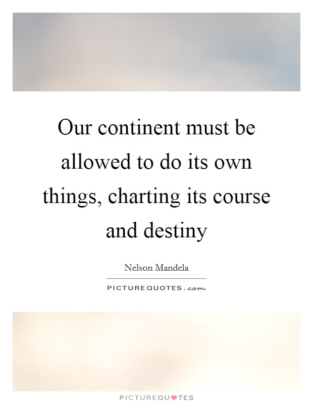 Our continent must be allowed to do its own things, charting its course and destiny Picture Quote #1