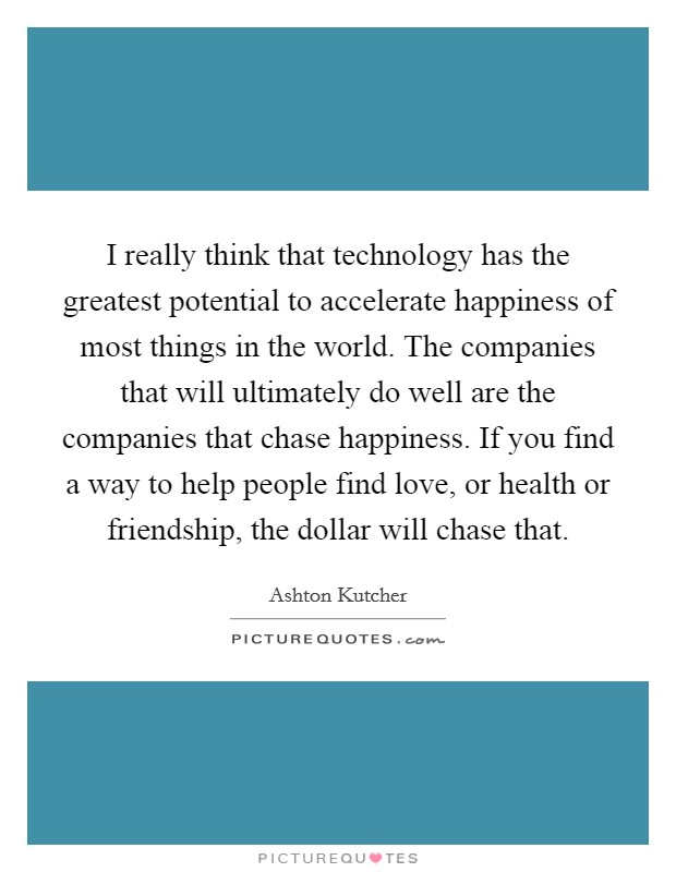 I really think that technology has the greatest potential to accelerate happiness of most things in the world. The companies that will ultimately do well are the companies that chase happiness. If you find a way to help people find love, or health or friendship, the dollar will chase that Picture Quote #1