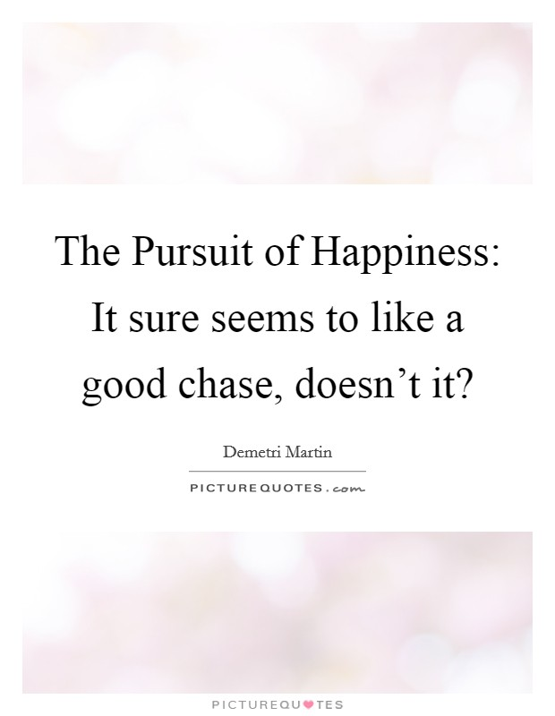 The Pursuit of Happiness: It sure seems to like a good chase, doesn't it? Picture Quote #1