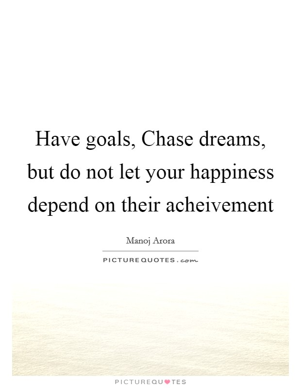Have goals, Chase dreams, but do not let your happiness depend on their acheivement Picture Quote #1