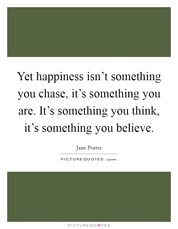 Yet happiness isn't something you chase, it's something you are. It's something you think, it's something you believe Picture Quote #1