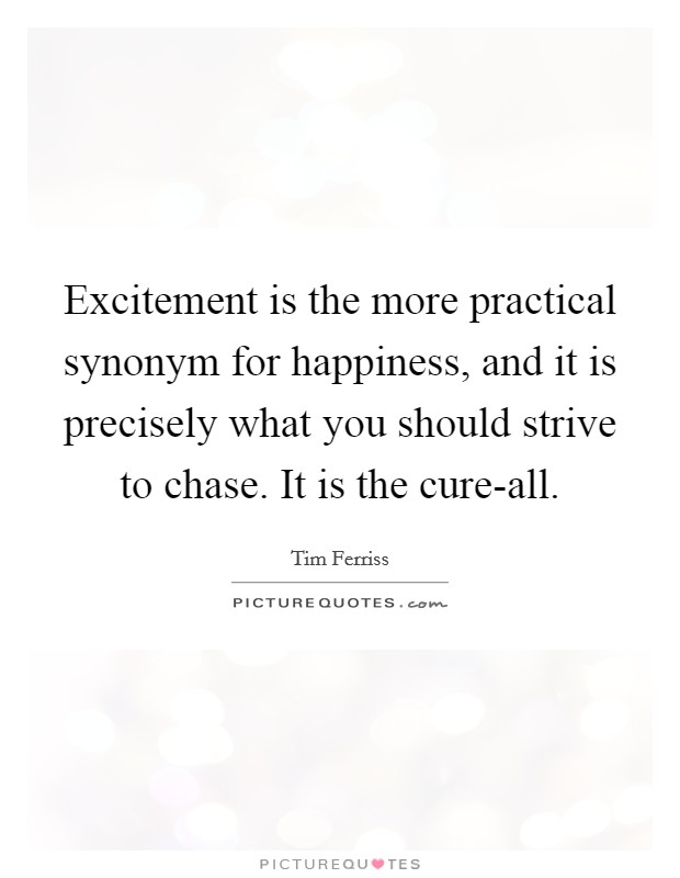 Excitement is the more practical synonym for happiness, and it is precisely what you should strive to chase. It is the cure-all Picture Quote #1