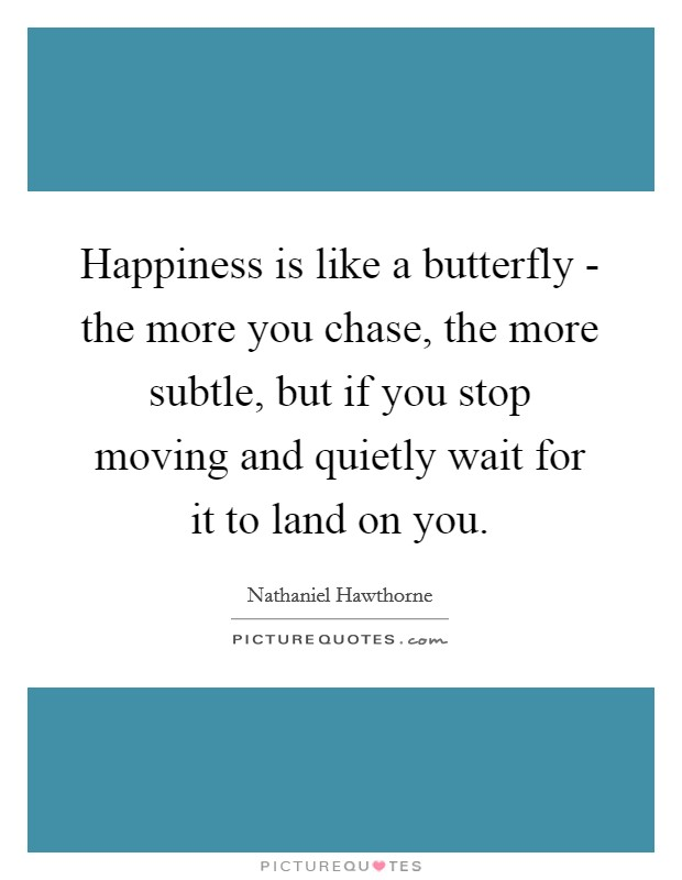 Happiness is like a butterfly - the more you chase, the more subtle, but if you stop moving and quietly wait for it to land on you. Picture Quote #1