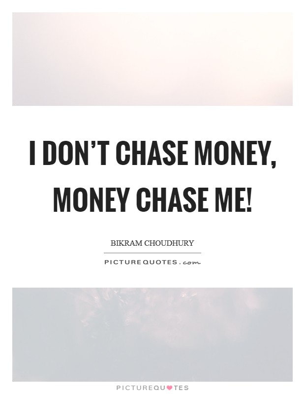 I don't chase money, money chase me! Picture Quote #1