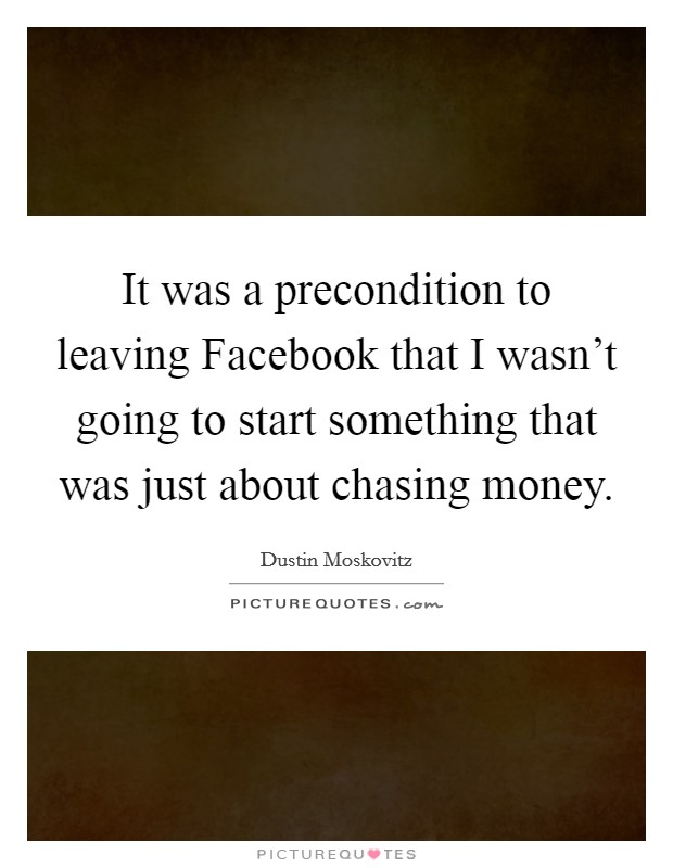 It was a precondition to leaving Facebook that I wasn't going to start something that was just about chasing money Picture Quote #1