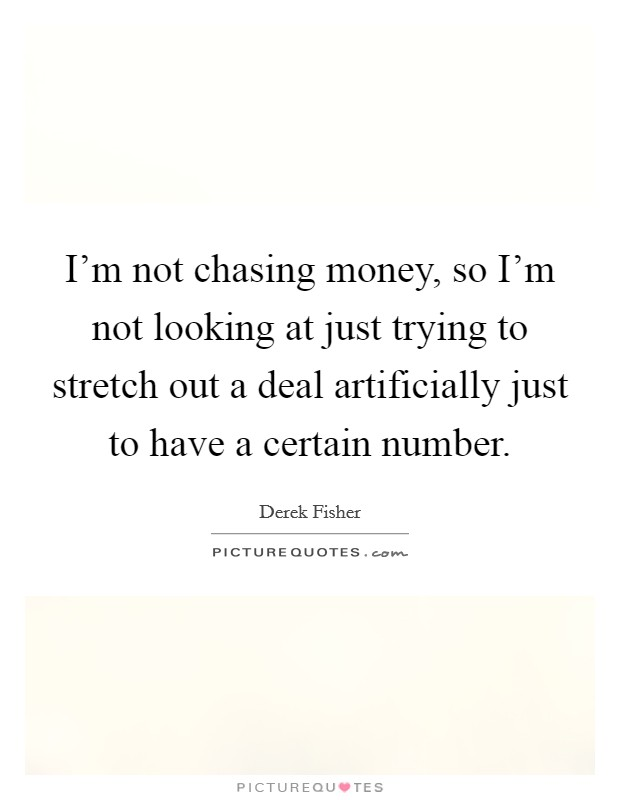 I'm not chasing money, so I'm not looking at just trying to stretch out a deal artificially just to have a certain number Picture Quote #1