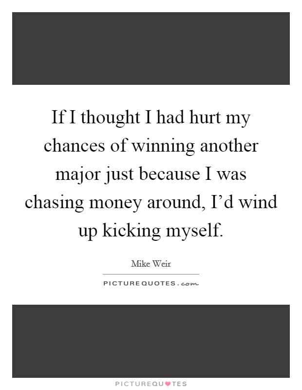 If I thought I had hurt my chances of winning another major just because I was chasing money around, I'd wind up kicking myself Picture Quote #1