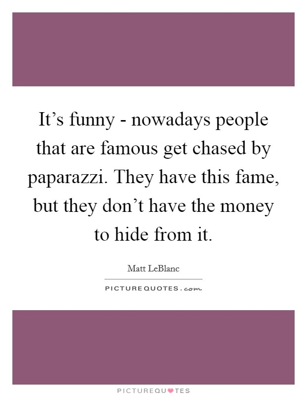It's funny - nowadays people that are famous get chased by paparazzi. They have this fame, but they don't have the money to hide from it. Picture Quote #1