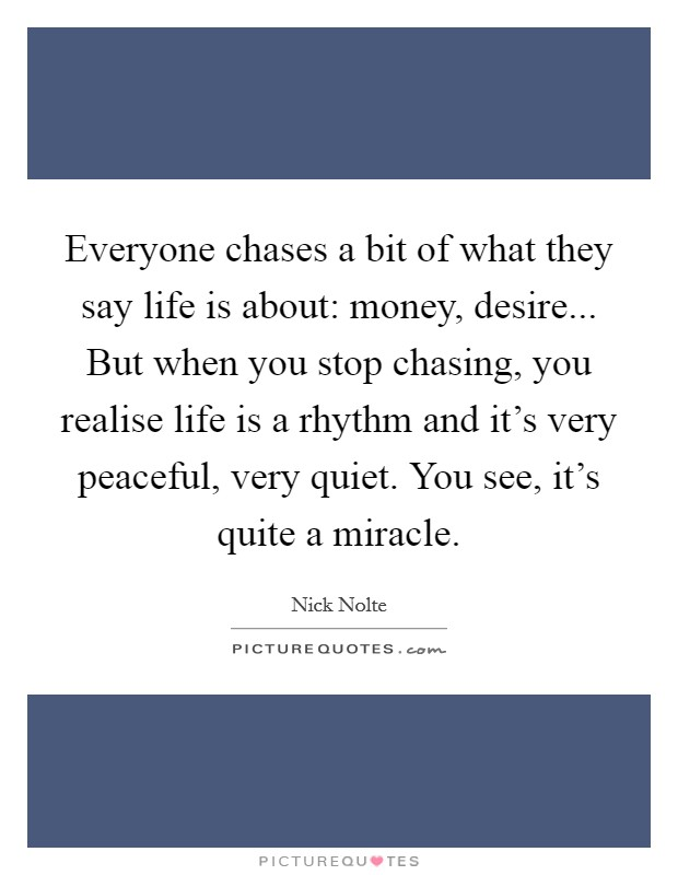 Everyone chases a bit of what they say life is about: money, desire... But when you stop chasing, you realise life is a rhythm and it's very peaceful, very quiet. You see, it's quite a miracle Picture Quote #1
