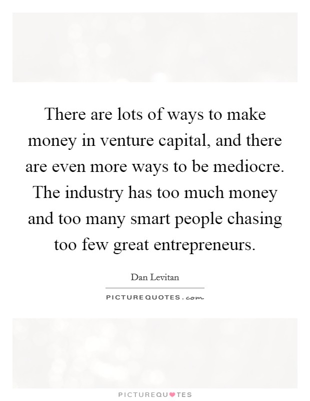 There are lots of ways to make money in venture capital, and there are even more ways to be mediocre. The industry has too much money and too many smart people chasing too few great entrepreneurs Picture Quote #1