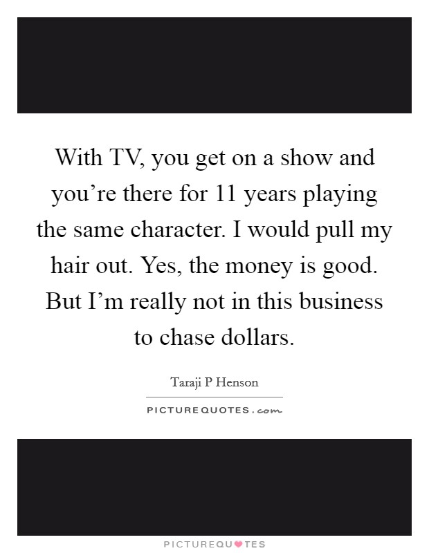 With TV, you get on a show and you're there for 11 years playing the same character. I would pull my hair out. Yes, the money is good. But I'm really not in this business to chase dollars Picture Quote #1