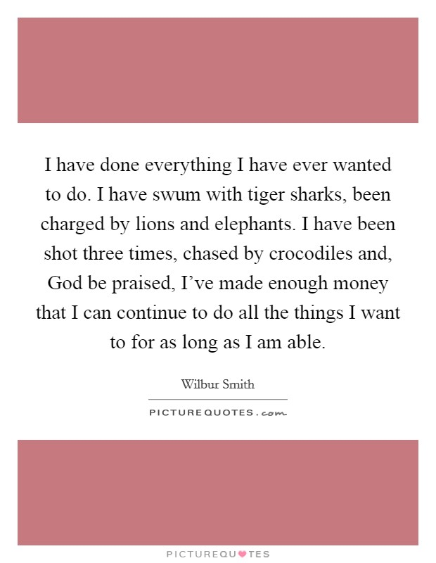 I have done everything I have ever wanted to do. I have swum with tiger sharks, been charged by lions and elephants. I have been shot three times, chased by crocodiles and, God be praised, I've made enough money that I can continue to do all the things I want to for as long as I am able Picture Quote #1